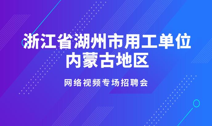 浙江省湖州市用工单位内蒙古地区 网络视频专场招聘会