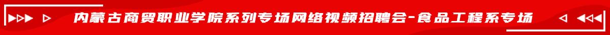 内蒙古商贸职业学院系列专场网络视频招聘会-食品工程系专场